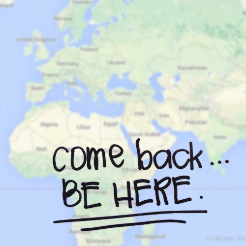 come back, be here.