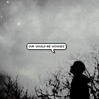 our would-be wounds.