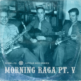 dfbm #76 - Morning Raga Pt. V