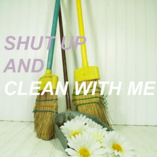 shut up and clean with me