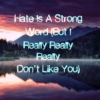 Hate Is A Strong Word (But I Really Really Really Don't Like You)