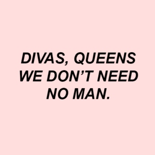 divas, queens, we don't need no man.