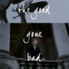 the good gone bad