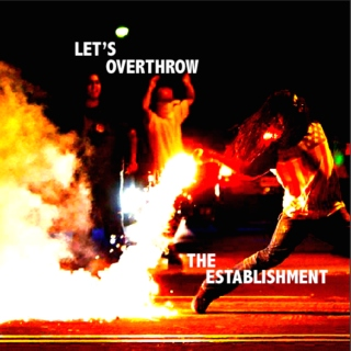let's overthrow the establishment