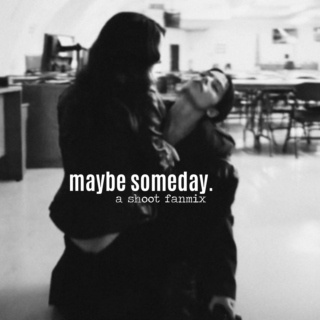 Maybe someday. (A Shoot fanmix)