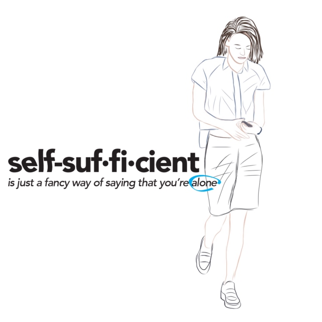 self-suf·fi·cient (is just a fancy way of saying that you're alone)