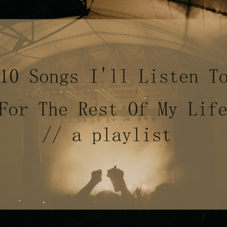 10 Songs I'll Listen To For The Rest Of My Life