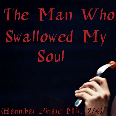 The Man Who Swallowed My Soul (Hannibal Finale Mix, 2/4)