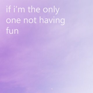 if i'm the only one not having fun