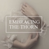 EMBRACING THE THORN