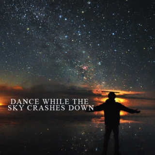 dance while the sky crashes down