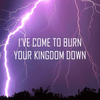 I've come to burn your kingdom down