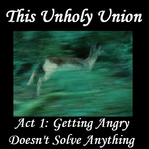 This Unholy Union - Act 1: Getting Angry Doesn't Solve Anything