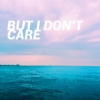 BUT I DON'T CARE