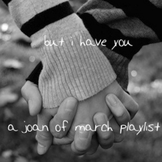 but i have you (a joan of march playlist)