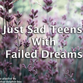 Just Sad Teens With Failed Dreams