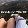 BECAUSE YOU'RE MINE (sorta)