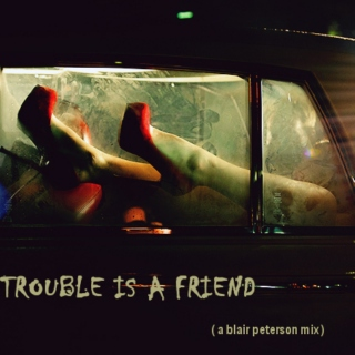 ( trouble is a friend. )