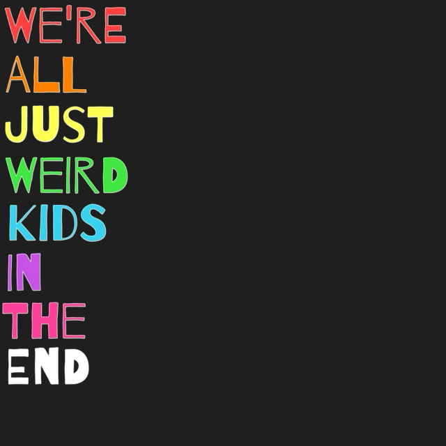we're all just weird kids in the end