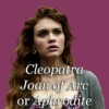 Cleopatra, Joan of Arc or Aphrodite