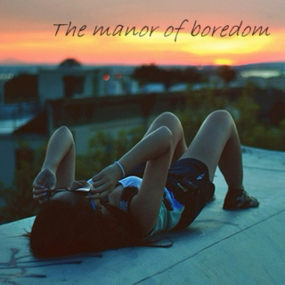 The manor of boredom