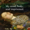 My mind, body, soul imprisoned.