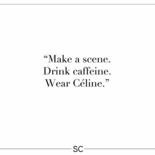Make a scene. Drink caffeine. Wear Céline.