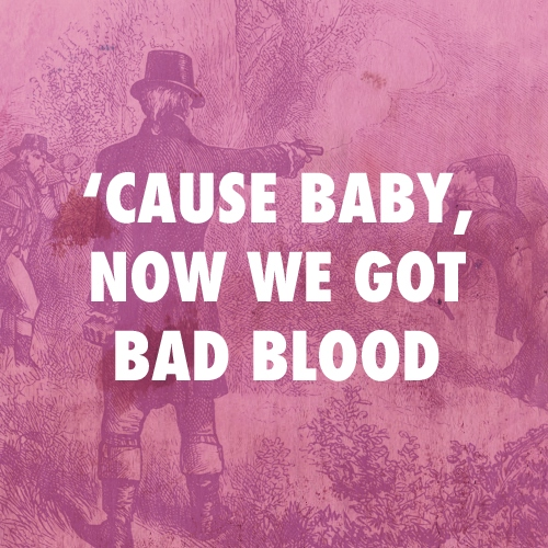 'cause baby, now we got bad blood