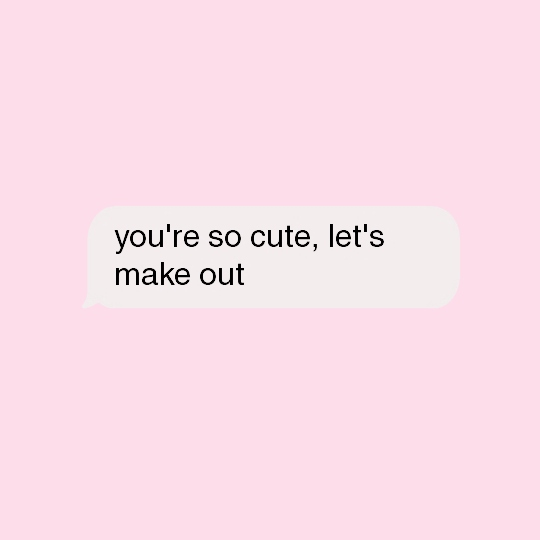 You're so cute, let's make out.