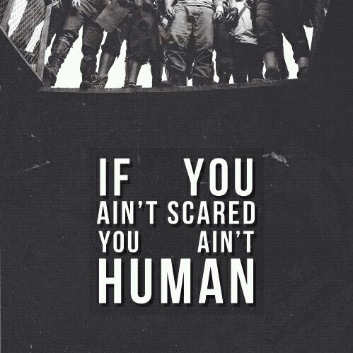 If you ain't scared, you ain't human