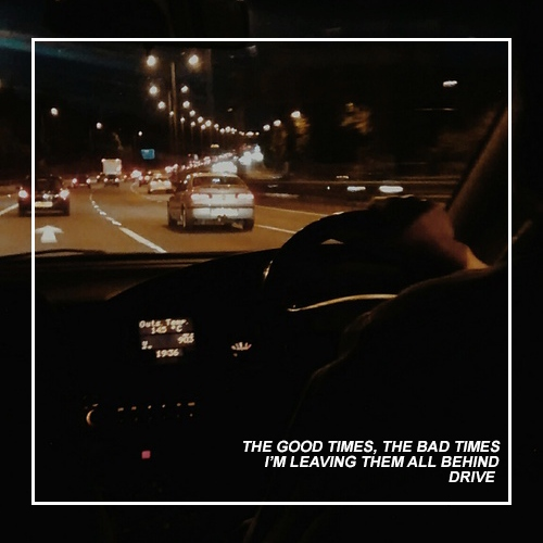 the good times, the bad times, i'm leaving them all behind; drive.
