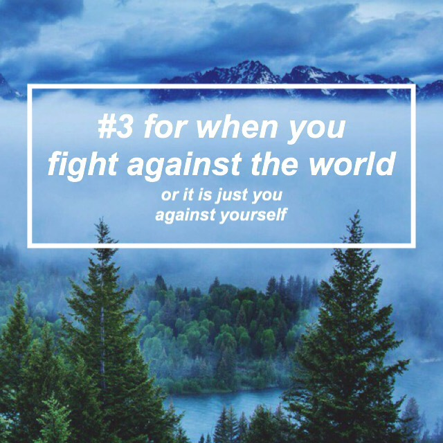 #3 for when you fight against the world