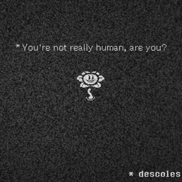 * You're not really human, are you?