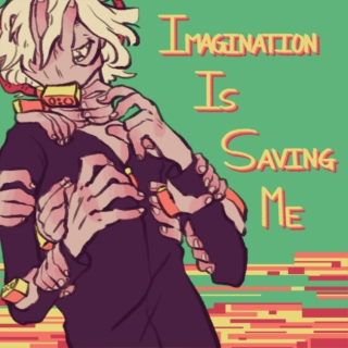 Imagination is Saving Me (From a World I Despise)