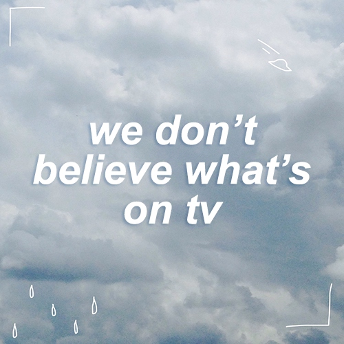 we don't believe what's on tv