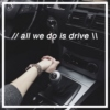 // all we do is drive \\