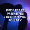 with tears in my eyes i begged you to stay