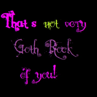 That's not very Goth Rock of you