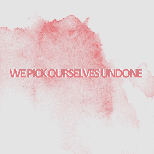 we pick ourselves undone //