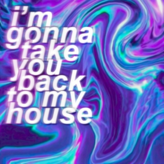 // i'm gonna take you back to my house //