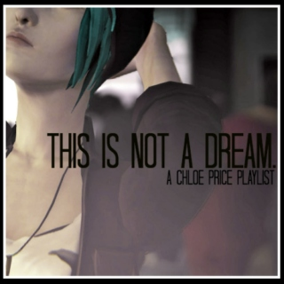 THIS IS NOT A DREAM. - A CHLOE PRICE PLAYLIST.