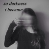 so darkness i became