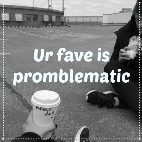 Ur fave is problematic
