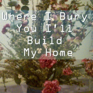 Where I Bury You I'll Build My Home