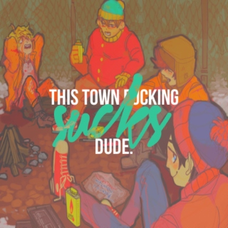 THIS TOWN FUCKING SUCKS, DUDE.