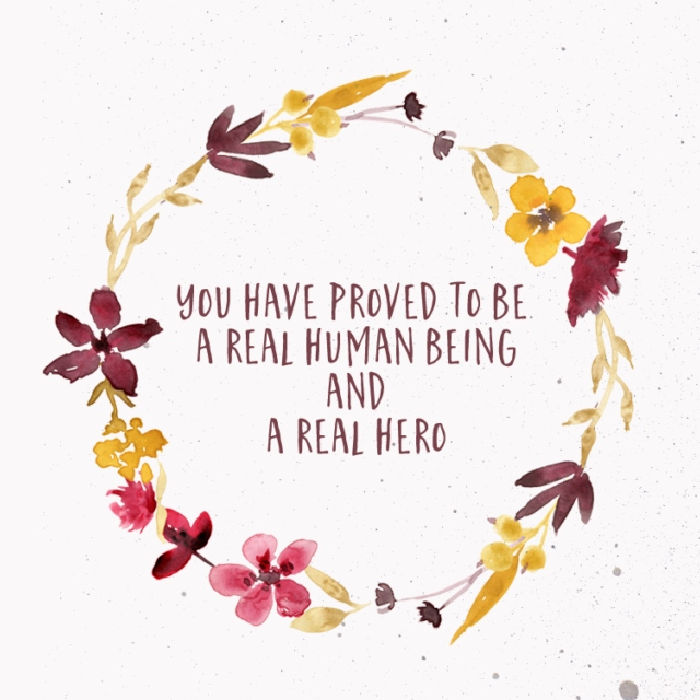 You have proved to be a real human being and a real hero