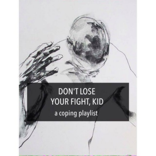 don't lose your fight kid | a coping playlist