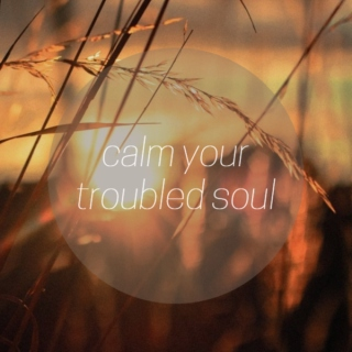calm your troubled soul