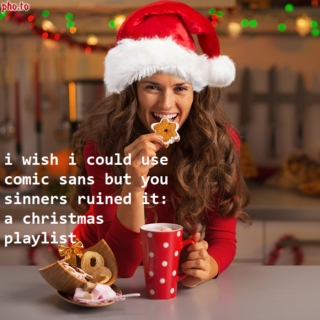 i wish i could use comic sans but you sinners ruined it: a christmas playlist