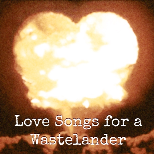 Love Songs for a Wastelander